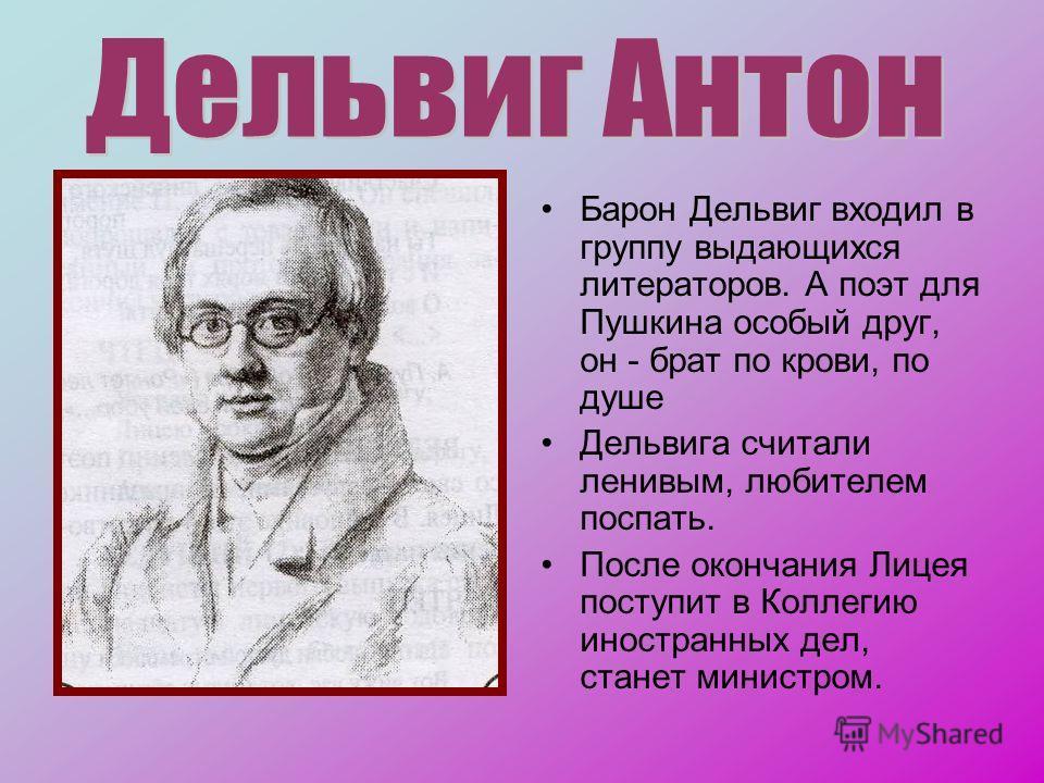 Барон Дельвиг входил в группу выдающихся литераторов. А поэт для Пушкина особый друг, он - брат по крови, по душе Дельвига считали ленивым, любителем поспать. После окончания Лицея поступит в Коллегию иностранных дел, станет министром.