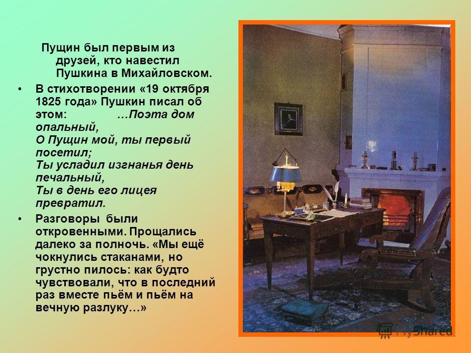 Пущин был первым из друзей, кто навестил Пушкина в Михайловском. В стихотворении «19 октября 1825 года» Пушкин писал об этом: …Поэта дом опальный, О Пущин мой, ты первый посетил; Ты усладил изгнанья день печальный, Ты в день его лицея превратил. Разг