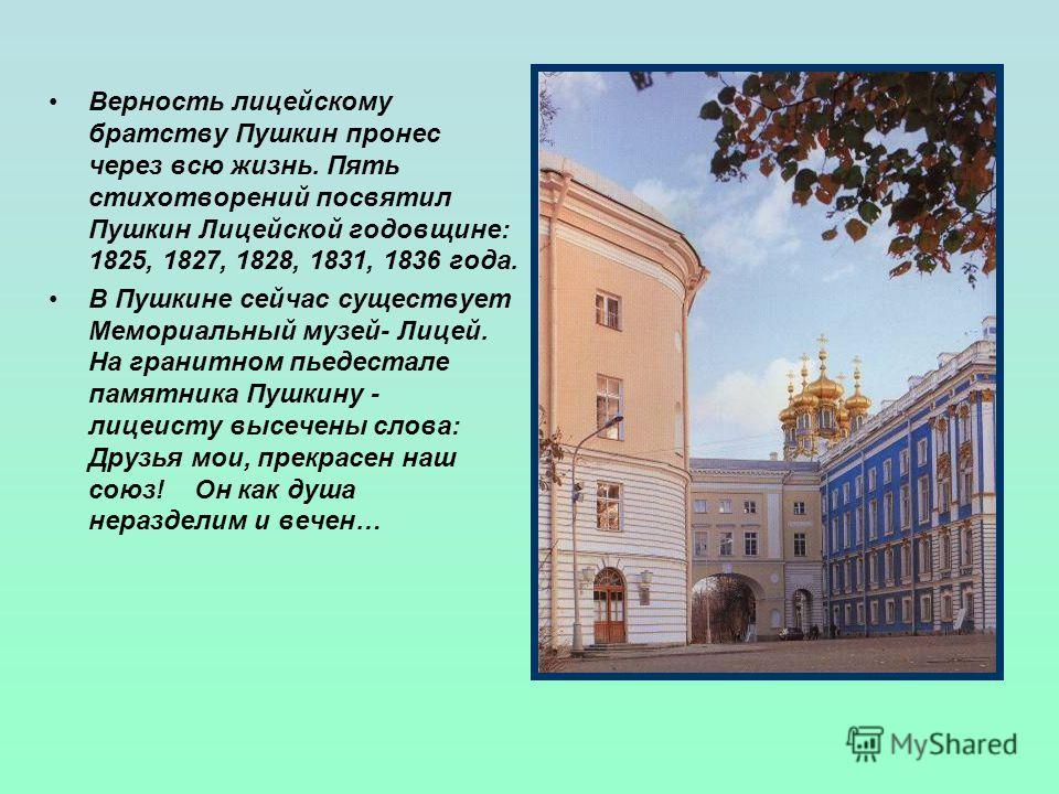 Верность лицейскому братству Пушкин пронес через всю жизнь. Пять стихотворений посвятил Пушкин Лицейской годовщине: 1825, 1827, 1828, 1831, 1836 года. В Пушкине сейчас существует Мемориальный музей- Лицей. На гранитном пьедестале памятника Пушкину -