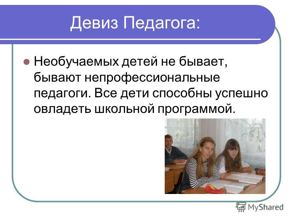 Девиз Педагога: Необучаемых детей не бывает, бывают непрофессиональные педагоги. Все дети способны успешно овладеть школьной программой.