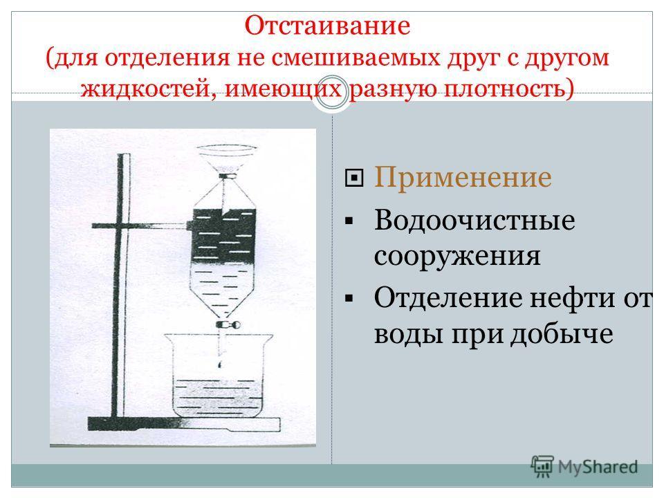 Отстаивание (для отделения не смешиваемых друг с другом жидкостей, имеющих разную плотность) Применение Водоочистные сооружения Отделение нефти от воды при добыче