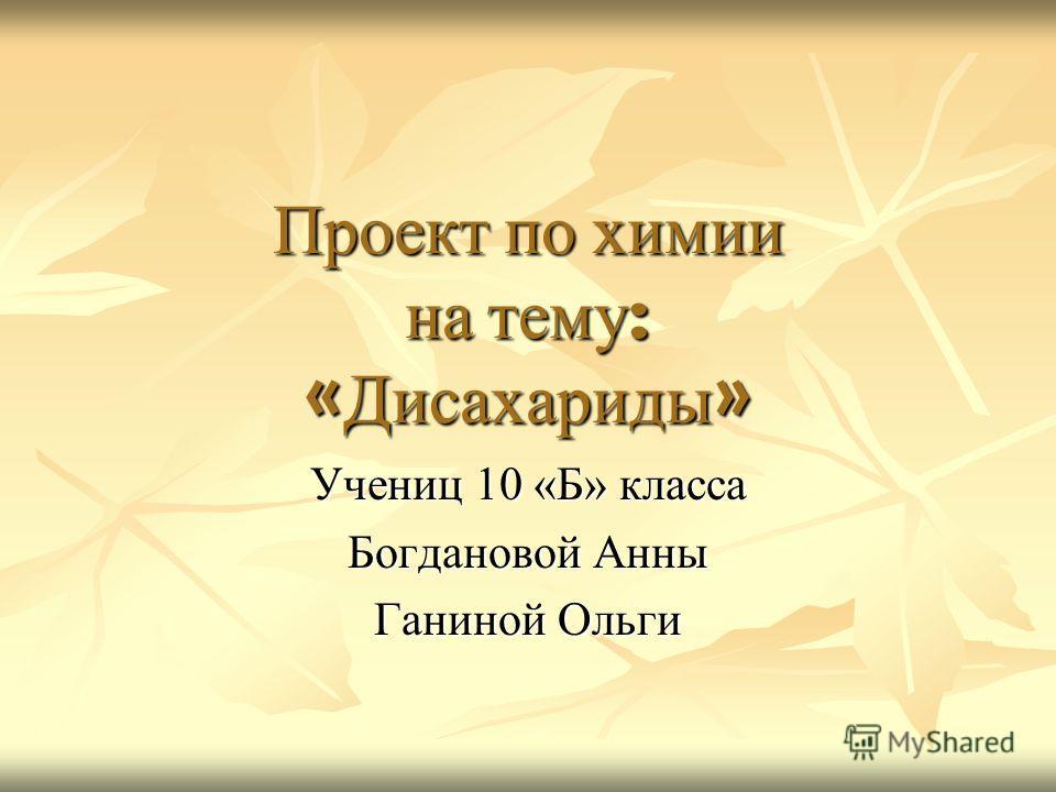 Проект по химии на тему : « Дисахариды » Учениц 10 «Б» класса Богдановой Анны Ганиной Ольги