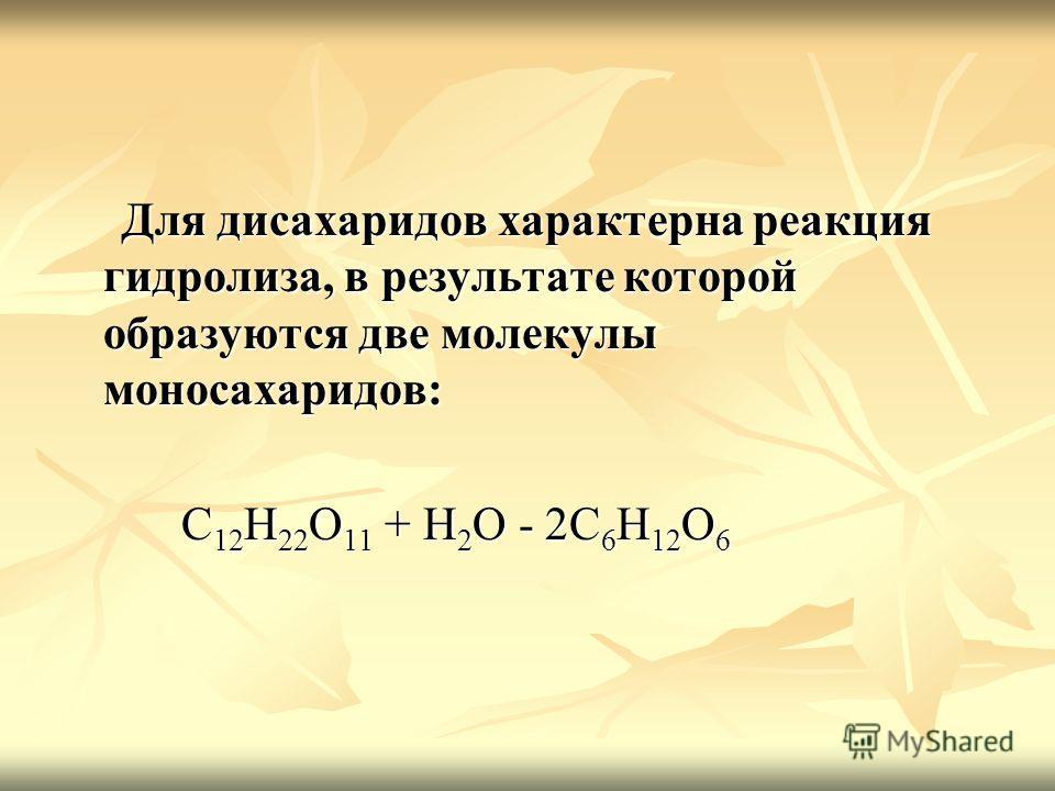 Для дисахаридов характерна реакция гидролиза, в результате которой образуются две молекулы моносахаридов: Для дисахаридов характерна реакция гидролиза, в результате которой образуются две молекулы моносахаридов: C 12 H 22 O 11 + H 2 O - 2C 6 H 12 O 6