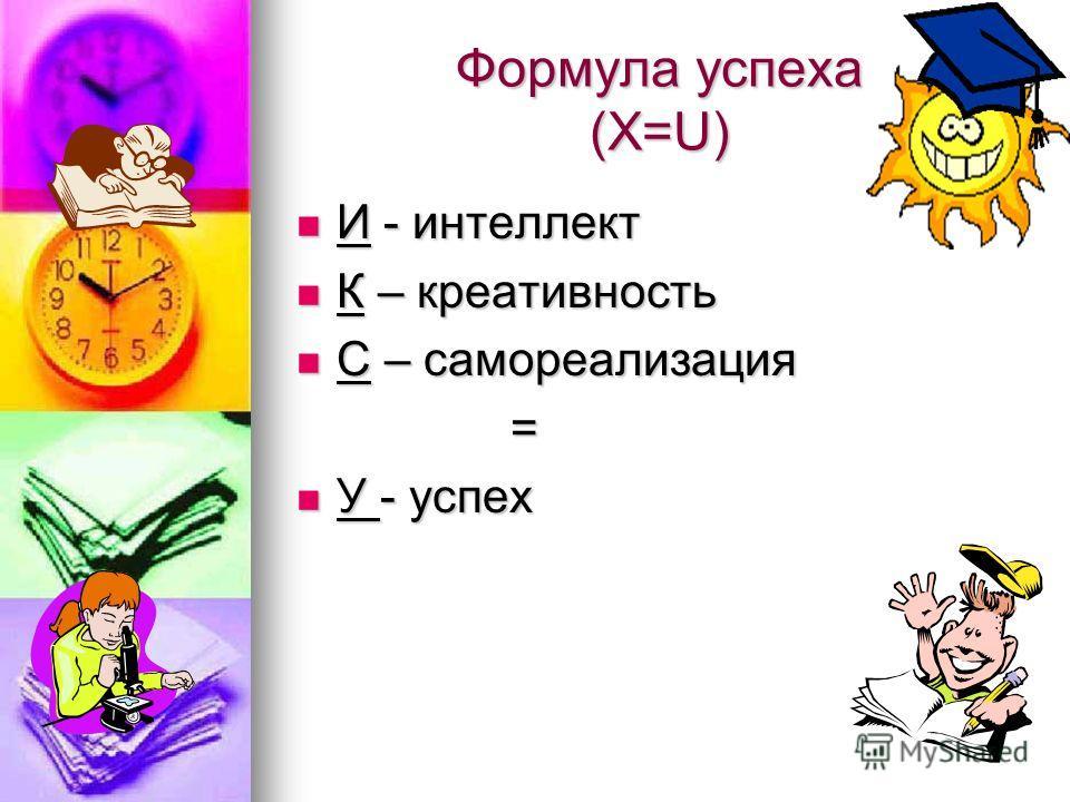 Формула успеха (Х=U) И - интеллект И - интеллект К – креативность К – креативность С – самореализация С – самореализация= У - успех У - успех