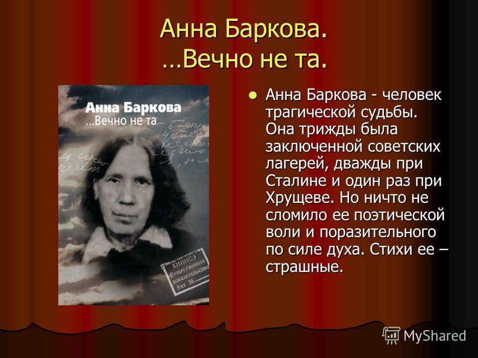 Анна Баркова. …Вечно не та. Анна Баркова - человек трагической судьбы. Она трижды была заключенной советских лагерей, дважды при Сталине и один раз при Хрущеве. Но ничто не сломило ее поэтической воли и поразительного по силе духа. Стихи ее – страшны