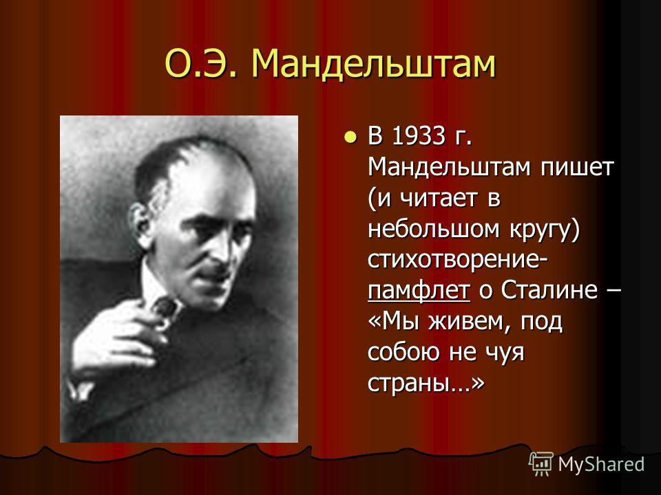 О.Э. Мандельштам В 1933 г. Мандельштам пишет (и читает в небольшом кругу) стихотворение- памфлет о Сталине – «Мы живем, под собою не чуя страны…» В 1933 г. Мандельштам пишет (и читает в небольшом кругу) стихотворение- памфлет о Сталине – «Мы живем, п