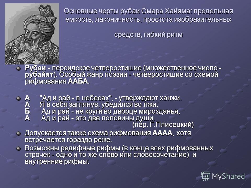 Основные черты рубаи Омара Хайяма: предельная емкость, лаконичность, простота изобразительных средств, гибкий ритм Рубаи - персидское четверостишие (множественное число - рубайят). Особый жанр поэзии - четверостишие со схемой рифмования ААБА. А