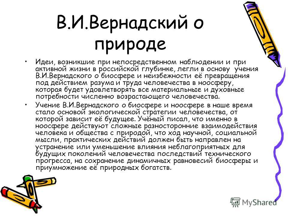 В.И.Вернадский о природе Идеи, возникшие при непосредственном наблюдении и при активной жизни в российской глубинке, легли в основу учения В.И.Вернадского о биосфере и неизбежности её превращения под действием разума и труда человечества в ноосферу,