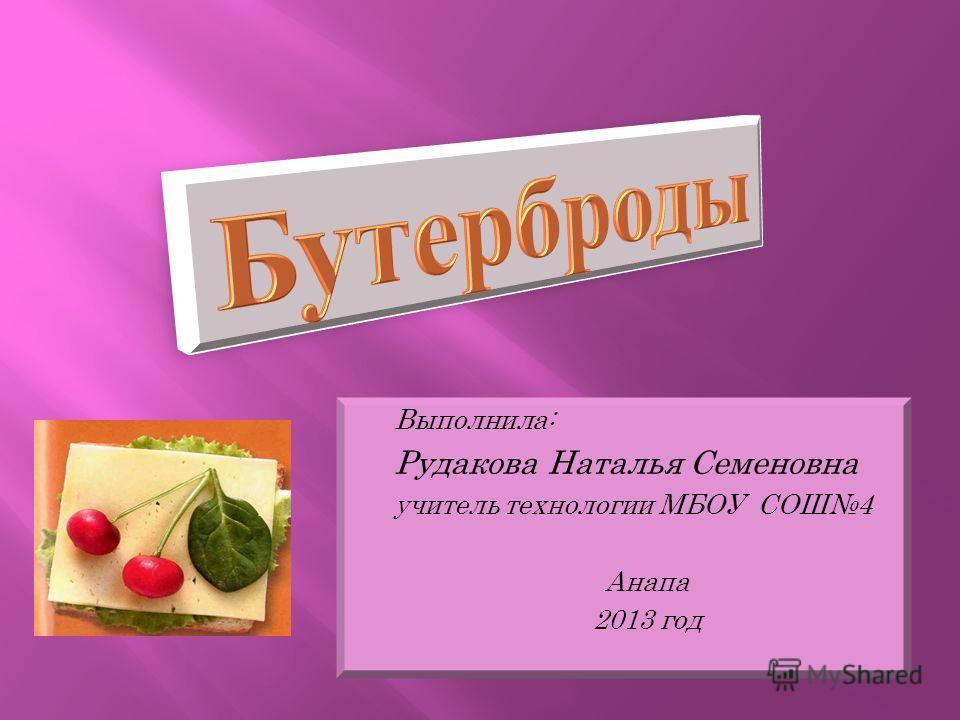 Выполнила: Рудакова Наталья Семеновна учитель технологии МБОУ СОШ4 Анапа 2013 год