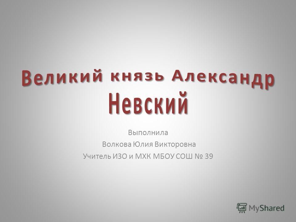 Выполнила Волкова Юлия Викторовна Учитель ИЗО и МХК МБОУ СОШ 39