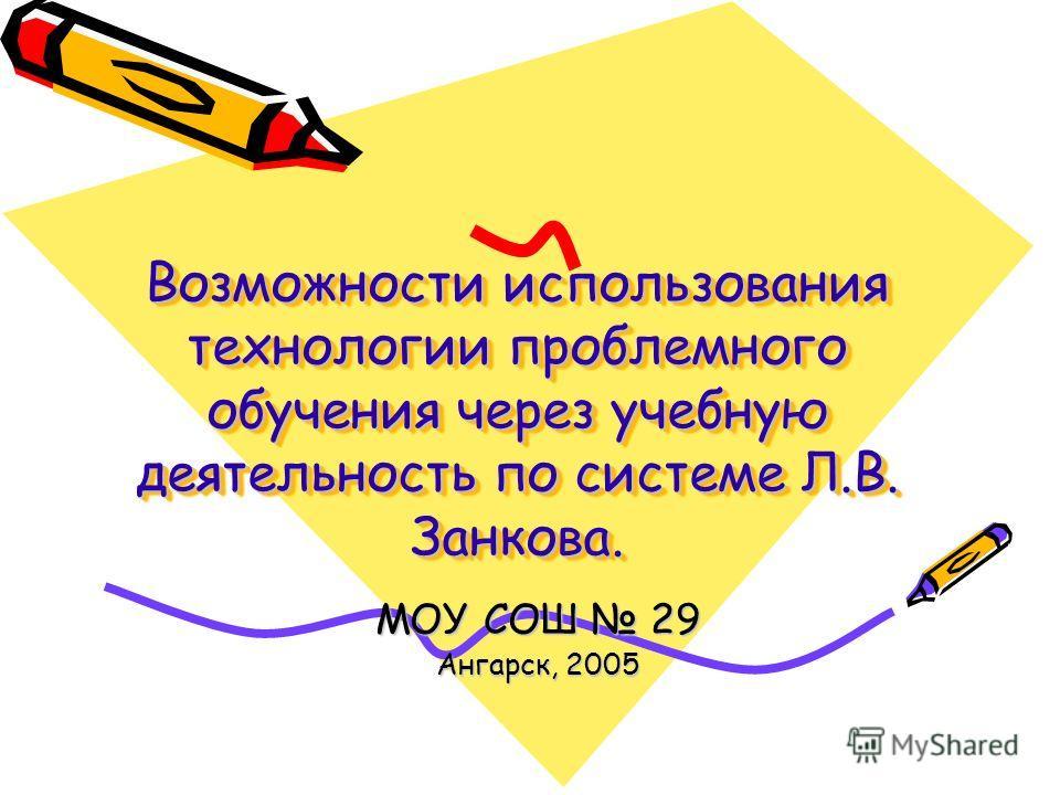 Возможности использования технологии проблемного обучения через учебную деятельность по системе Л.В. Занкова. МОУ СОШ 29 Ангарск, 2005