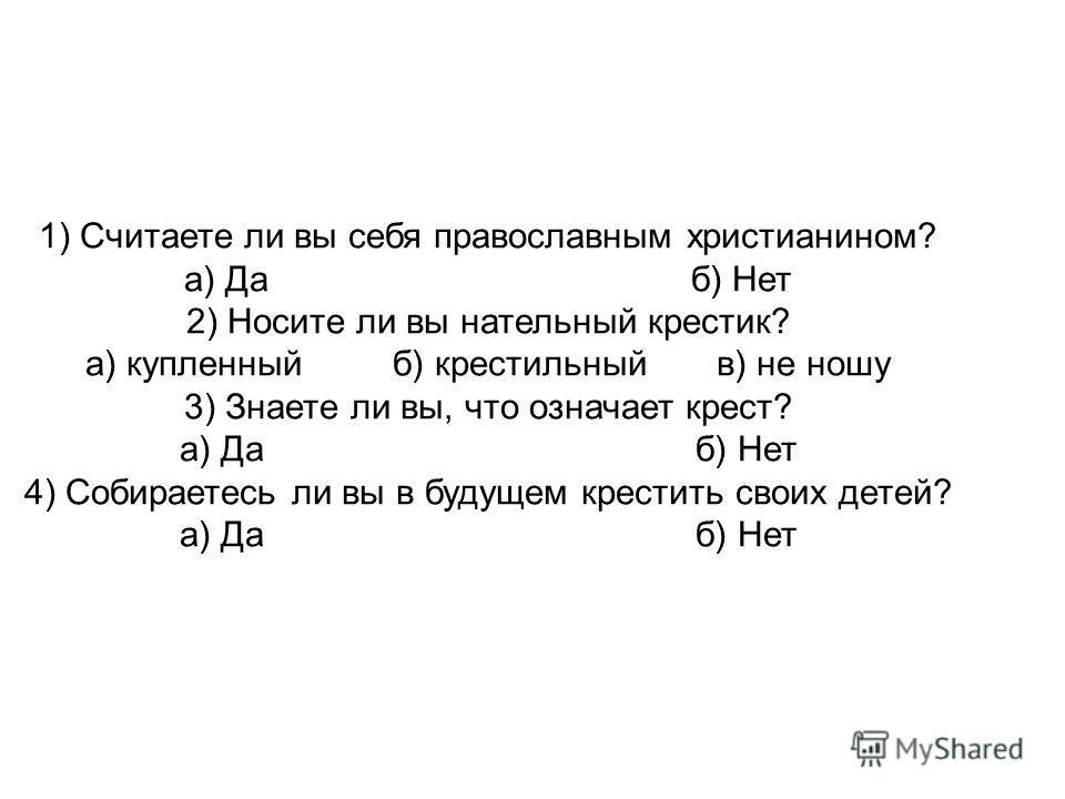 1) Считаете ли вы себя православным христианином? а) Да б) Нет 2) Носите ли вы нательный крестик? а) купленный б) крестильный в) не ношу 3) Знаете ли вы, что означает крест? а) Да б) Нет 4) Собираетесь ли вы в будущем крестить своих детей? а) Да б) Н