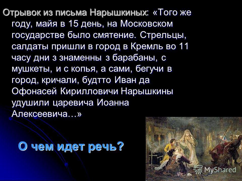 О чем идет речь? Отрывок из письма Нарышкиных: «Того же году, майя в 15 день, на Московском государстве было смятение. Стрельцы, салдаты пришли в город в Кремль во 11 часу дни з знаменны з барабаны, с мушкеты, и с копья, а сами, бегучи в город, крича