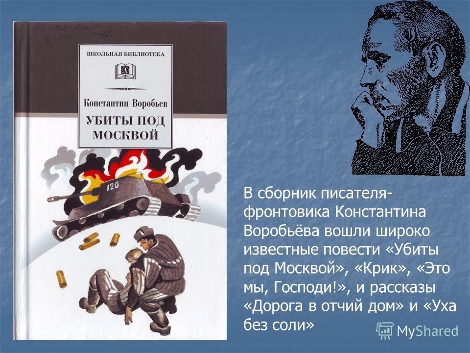 В сборник писателя- фронтовика Константина Воробьёва вошли широко известные повести «Убиты под Москвой», «Крик», «Это мы, Господи!», и рассказы «Дорога в отчий дом» и «Уха без соли»
