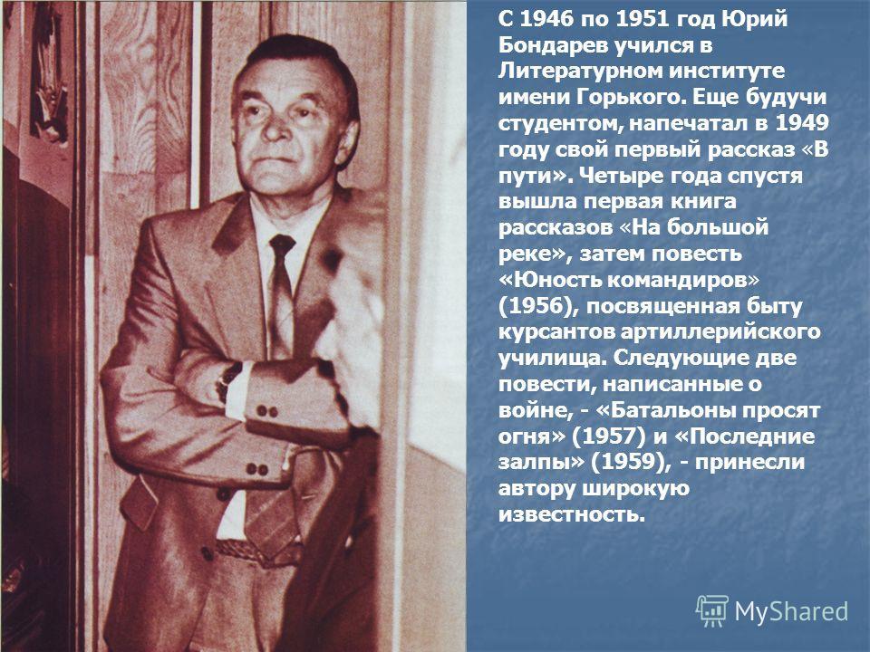 С 1946 по 1951 год Юрий Бондарев учился в Литературном институте имени Горького. Еще будучи студентом, напечатал в 1949 году свой первый рассказ «В пути». Четыре года спустя вышла первая книга рассказов «На большой реке», затем повесть «Юность команд