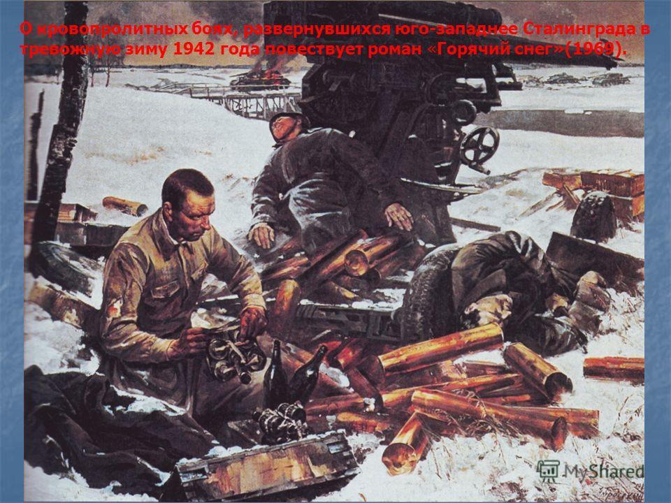 О кровопролитных боях, развернувшихся юго-западнее Сталинграда в тревожную зиму 1942 года повествует роман «Горячий снег»(1969).