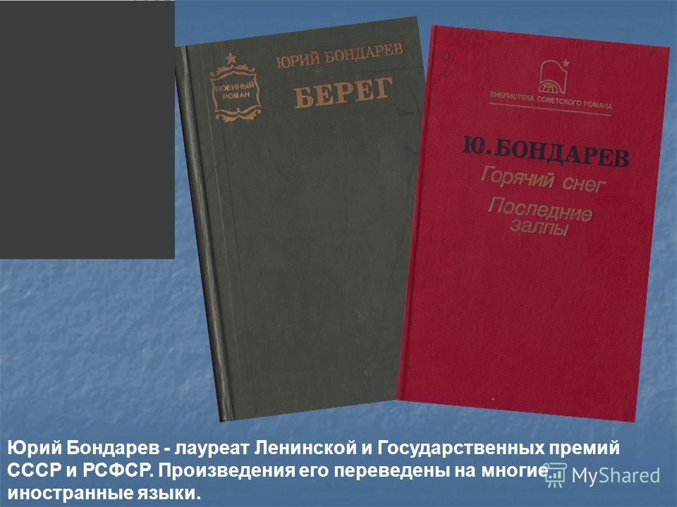Юрий Бондарев - лауреат Ленинской и Государственных премий СССР и РСФСР. Произведения его переведены на многие иностранные языки.