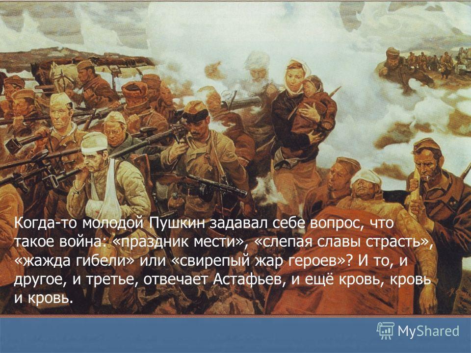 Когда-то молодой Пушкин задавал себе вопрос, что такое война: «праздник мести», «слепая славы страсть», «жажда гибели» или «свирепый жар героев»? И то, и другое, и третье, отвечает Астафьев, и ещё кровь, кровь и кровь.
