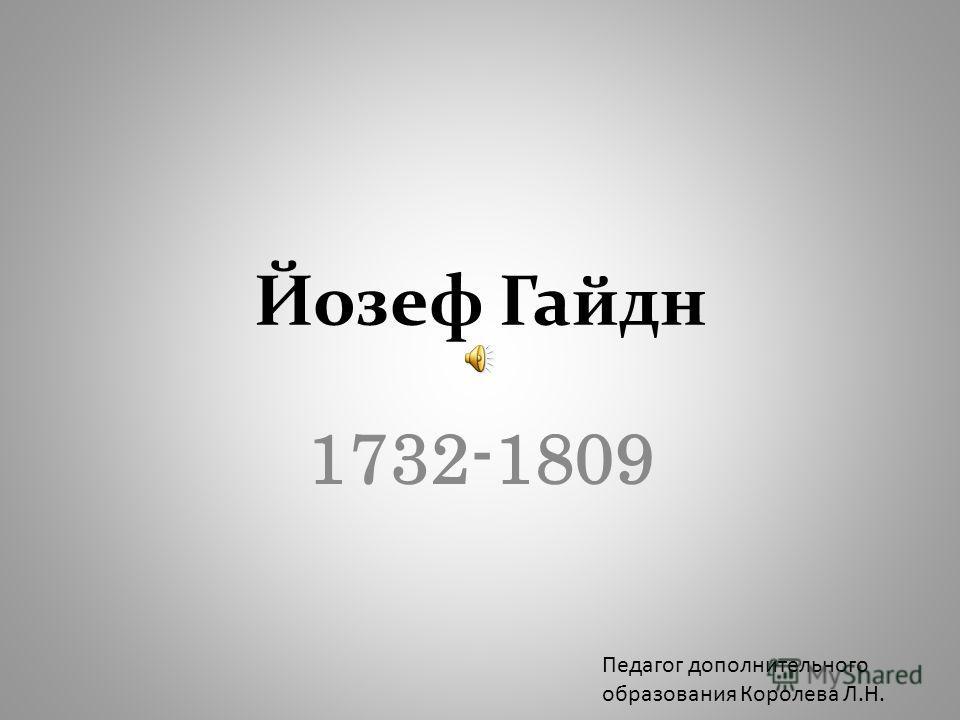 Йозеф Гайдн 1732-1809 Педагог дополнительного образования Королева Л.Н.