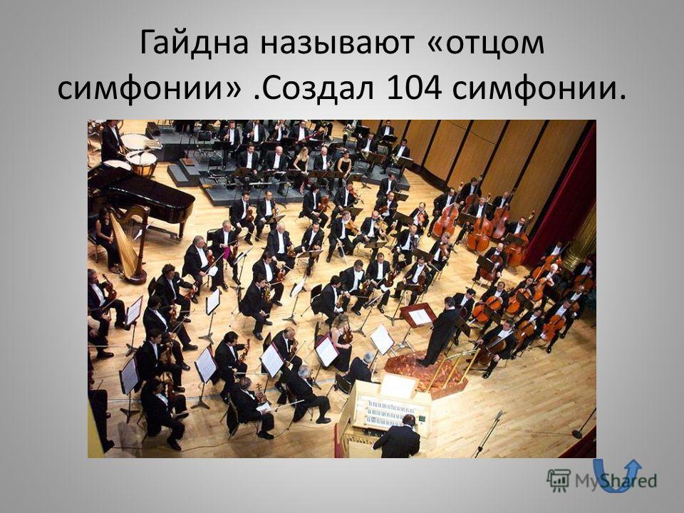 Гайдна называют «отцом симфонии».Создал 104 симфонии.