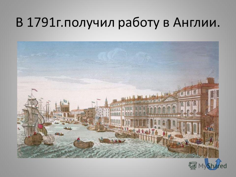 В 1791г.получил работу в Англии.