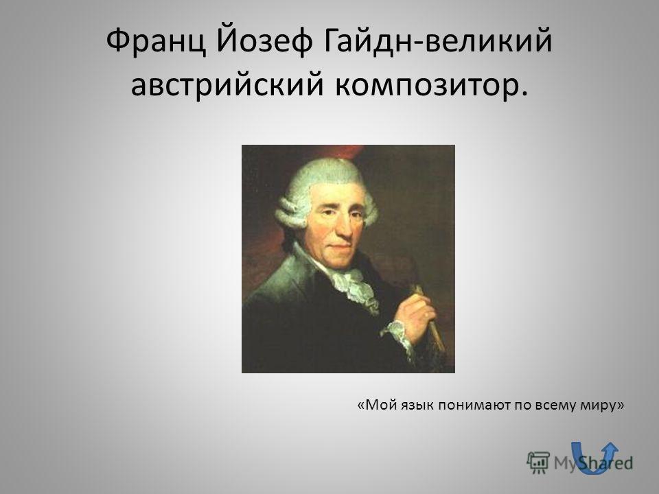 Франц Йозеф Гайдн-великий австрийский композитор. «Мой язык понимают по всему миру»