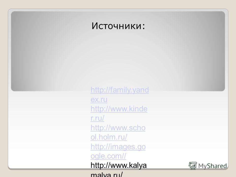 Источники: http://family.yand ex.ru http://www.kinde r.ru/ http://www.scho ol.holm.ru/ http://images.go ogle.com// http://www.kalya malya.ru /