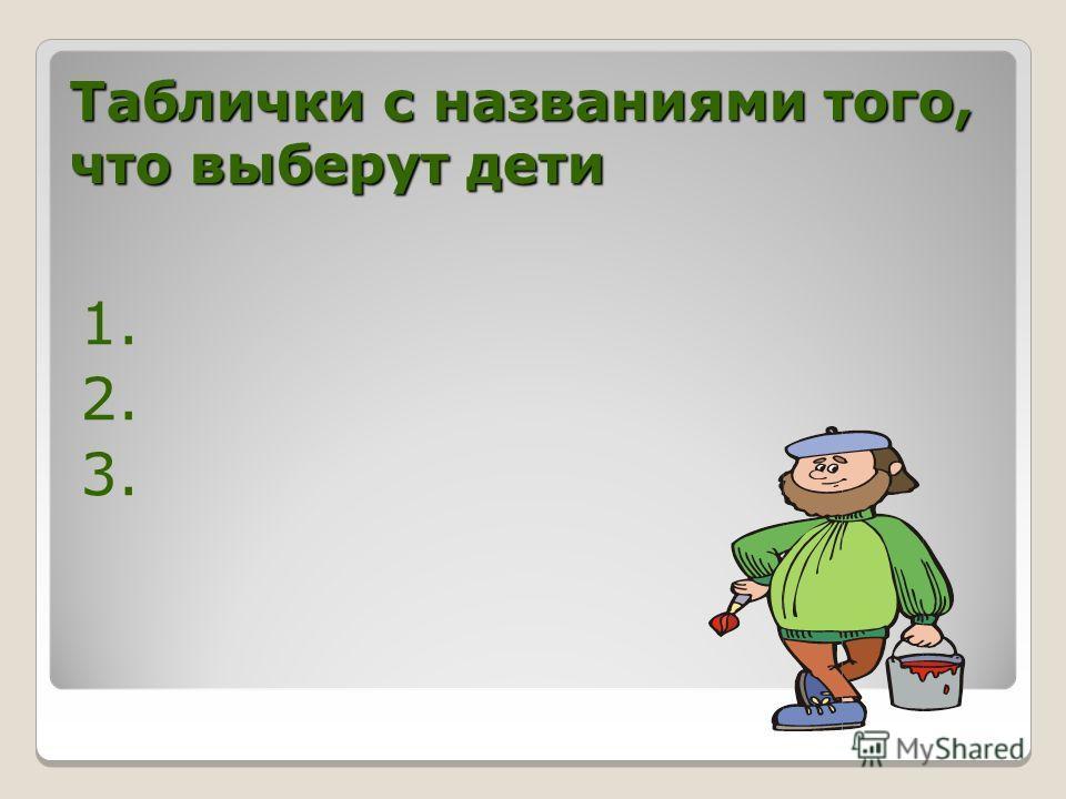 Таблички с названиями того, что выберут дети 1. 2. 3.