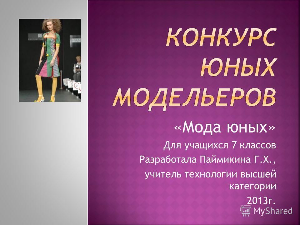 «Мода юных» Для учащихся 7 классов Разработала Паймикина Г.Х., учитель технологии высшей категории 2013г.