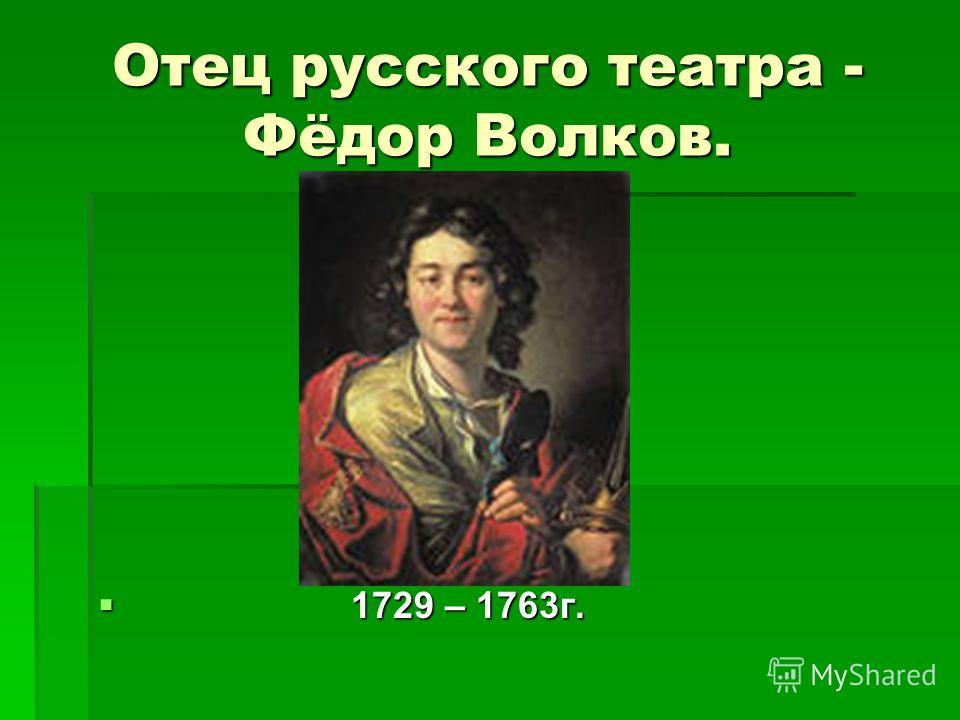 Отец русского театра - Фёдор Волков. 1729 – 1763г. 1729 – 1763г.