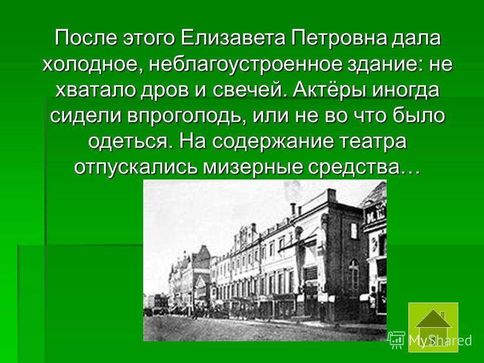 После этого Елизавета Петровна дала холодное, неблагоустроенное здание: не хватало дров и свечей. Актёры иногда сидели впроголодь, или не во что было одеться. На содержание театра отпускались мизерные средства…