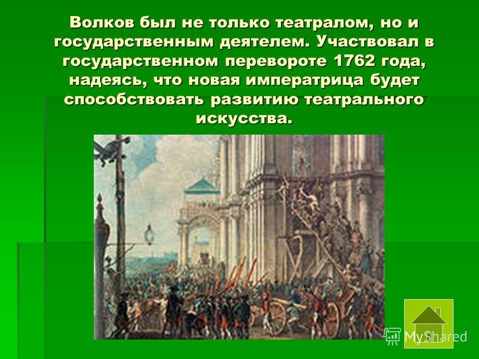 Волков был не только театралом, но и государственным деятелем. Участвовал в государственном перевороте 1762 года, надеясь, что новая императрица будет способствовать развитию театрального искусства.