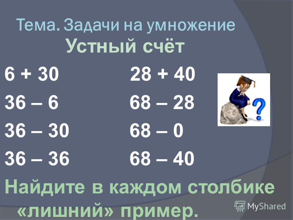 Тема. Задачи на умножение Устный счёт 6 + 30 28 + 40 36 – 6 68 – 28 36 – 30 68 – 0 36 – 36 68 – 40 Найдите в каждом столбике «лишний» пример.