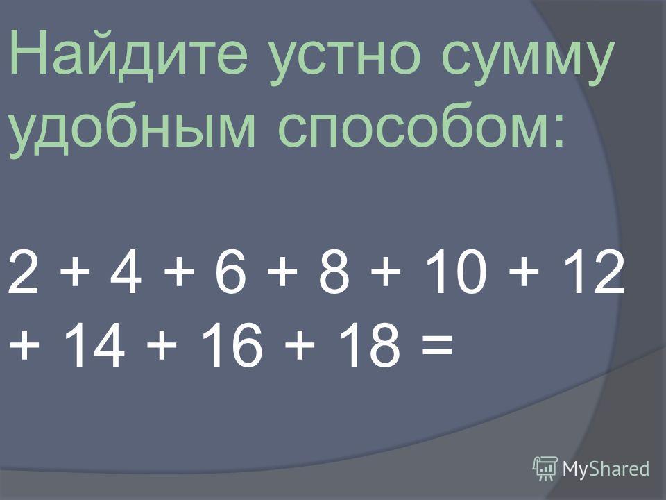 Найдите устно сумму удобным способом: 2 + 4 + 6 + 8 + 10 + 12 + 14 + 16 + 18 =