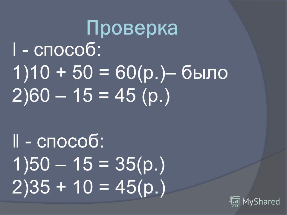 Проверка ǀ - способ: 1)10 + 50 = 60(р.)– было 2)60 – 15 = 45 (р.) ǁ - способ: 1)50 – 15 = 35(р.) 2)35 + 10 = 45(р.)