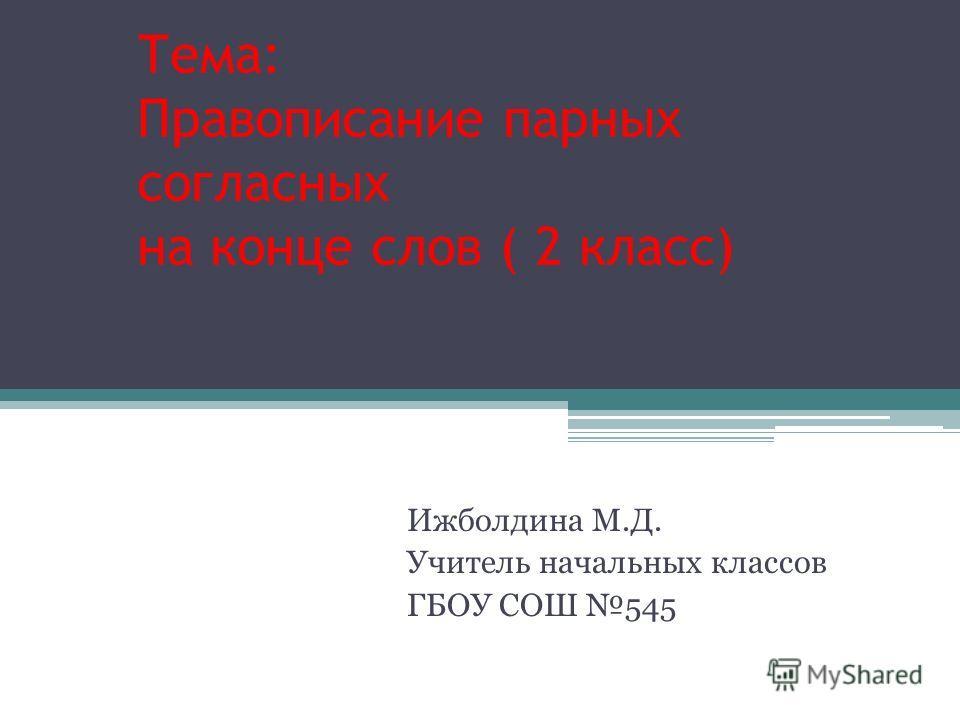 Тема: Правописание парных согласных на конце слов ( 2 класс) Ижболдина М.Д. Учитель начальных классов ГБОУ СОШ 545