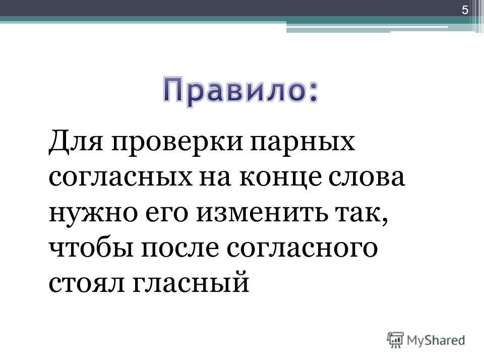 Для проверки парных согласных на конце слова нужно его изменить так, чтобы после согласного стоял гласный 5