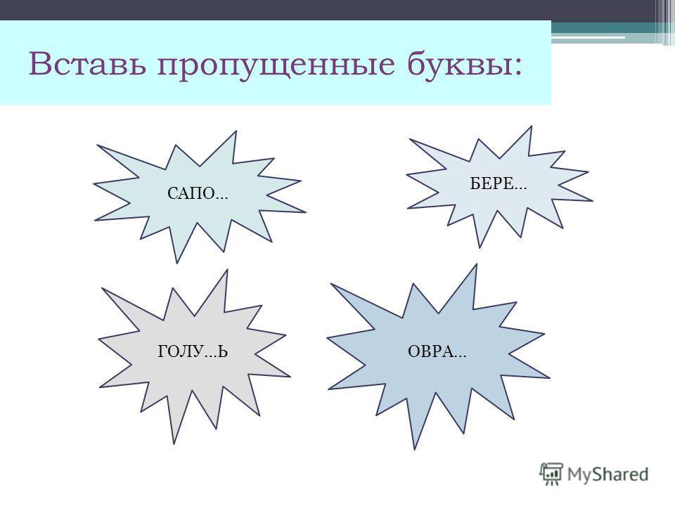 Вставь пропущенные буквы: САПО… ГОЛУ…Ь БЕРЕ… ОВРА…