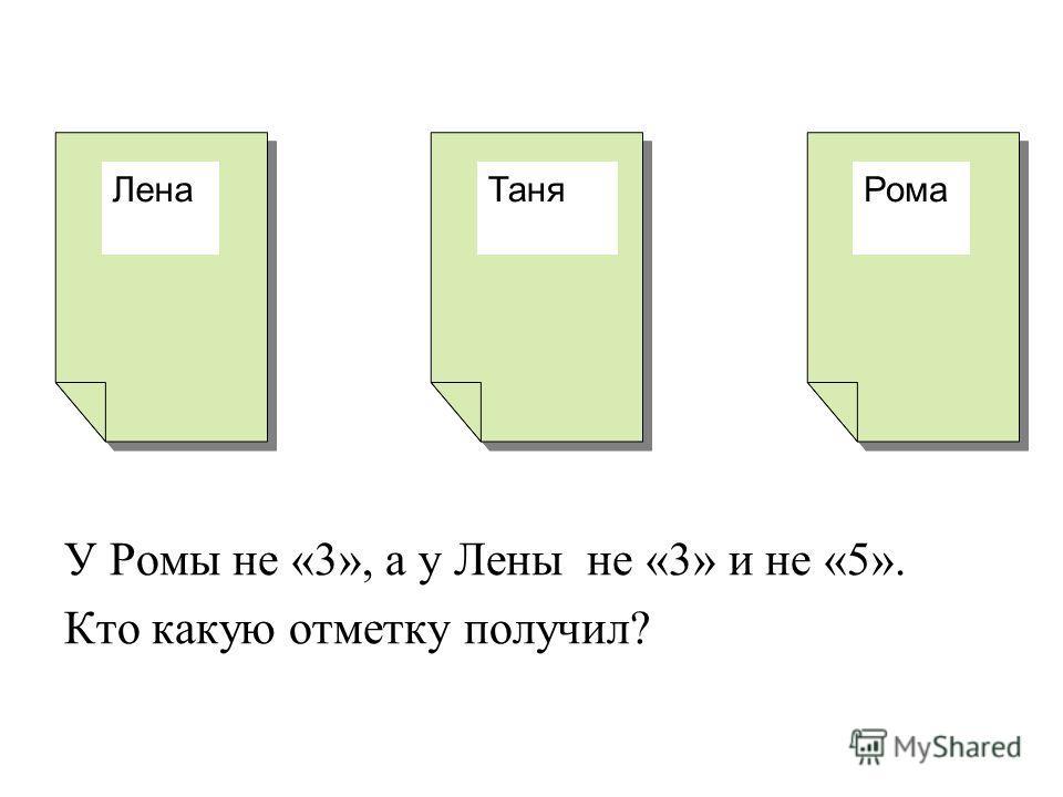 У Ромы не «3», а у Лены не «3» и не «5». Кто какую отметку получил? ЛенаТаняРома