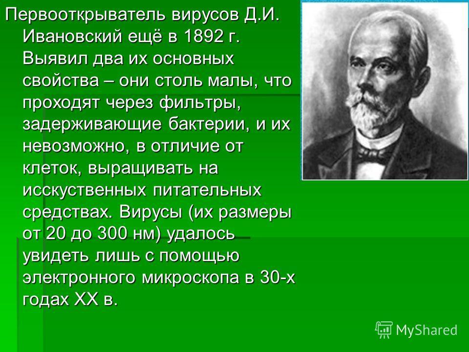 Первооткрыватель вирусов Д.И. Ивановский ещё в 1892 г. Выявил два их основных свойства – они столь малы, что проходят через фильтры, задерживающие бактерии, и их невозможно, в отличие от клеток, выращивать на исскуственных питательных средствах. Виру