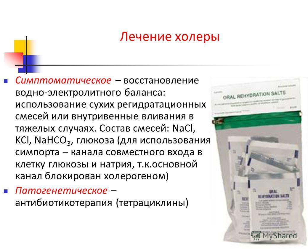 Лечение холеры Симптоматическое – восстановление водно-электролитного баланса: использование сухих регидратационных смесей или внутривенные вливания в тяжелых случаях. Состав смесей: NaCl, KCl, NaHCO 3, глюкоза (для использования симпорта – канала со