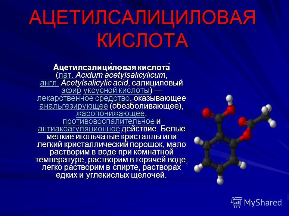 АЦЕТИЛСАЛИЦИЛОВАЯ КИСЛОТА Ацетилсалици́ловая кислота́ (лат. Acidum acetylsalicylicum, англ. Acetylsalicylic acid, салициловый эфир уксусной кислоты) лекарственное средство, оказывающее анальгезирующее (обезболивающее), жаропонижающее, противовоспалит