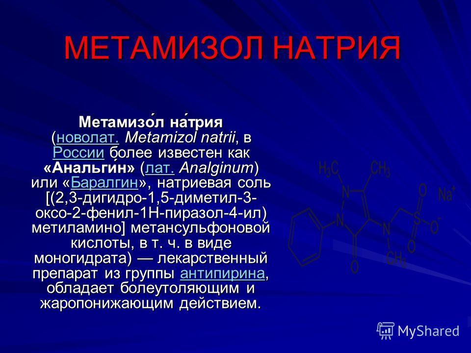 МЕТАМИЗОЛ НАТРИЯ Метамизо́л на́трия (новолат. Metamizol natrii, в России более известен как «Анальги́н» (лат. Analginum) или «Баралгин», натриевая соль [(2,3-дигидро-1,5-диметил-3- оксо-2-фенил-1Н-пиразол-4-ил) метиламино] метансульфоновой кислоты, в