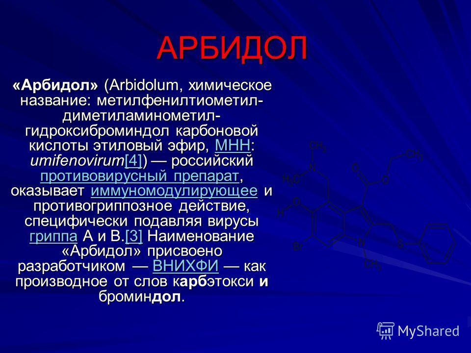 АРБИДОЛ «Арбидол» (Аrbidolum, химическое название: метилфенилтиометил- диметиламинометил- гидроксиброминдол карбоновой кислоты этиловый эфир, МНН: umifenovirum[4]) российский противовирусный препарат, оказывает иммуномодулирующее и противогриппозное