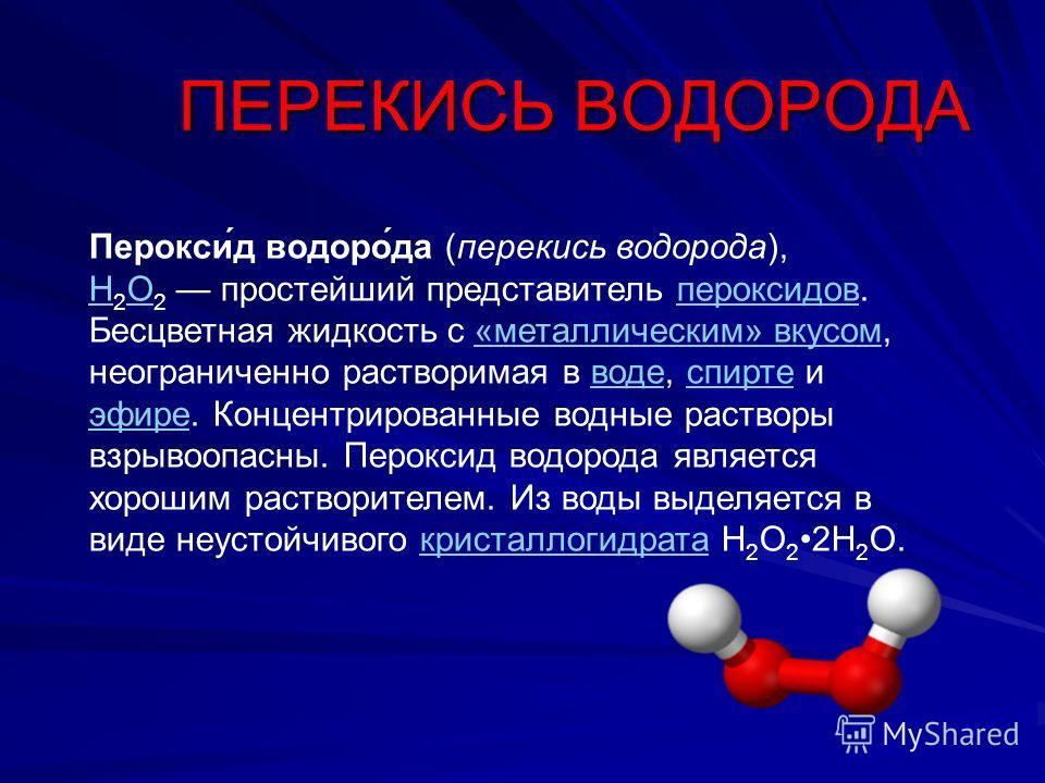 Перокси́д водоро́да (перекись водорода), H 2 O 2 простейший представитель пероксидов. Бесцветная жидкость с «металлическим» вкусом, неограниченно растворимая в воде, спирте и эфире. Концентрированные водные растворы взрывоопасны. Пероксид водорода яв