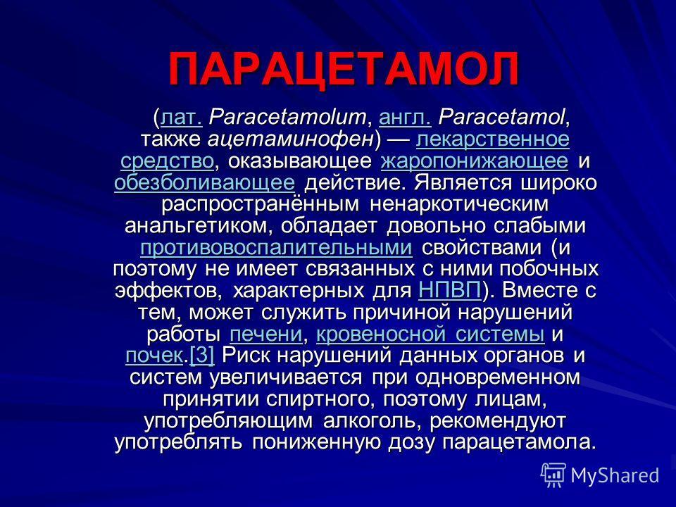 ПАРАЦЕТАМОЛ (лат. Paracetamolum, англ. Paracetamol, также ацетаминофен) лекарственное средство, оказывающее жаропонижающее и обезболивающее действие. Является широко распространённым ненаркотическим анальгетиком, обладает довольно слабыми противовосп