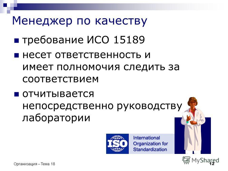 Менеджер по качеству требование ИСО 15189 несет ответственность и имеет полномочия следить за соответствием отчитывается непосредственно руководству лаборатории 12 Организация – Тема 18