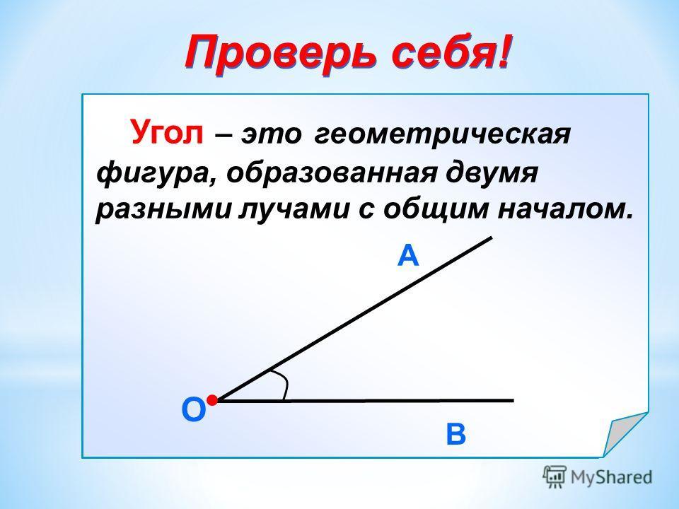 Угол – это … О В А Проверь себя! Угол – это геометрическая фигура, образованная двумя разными лучами с общим началом. О В А