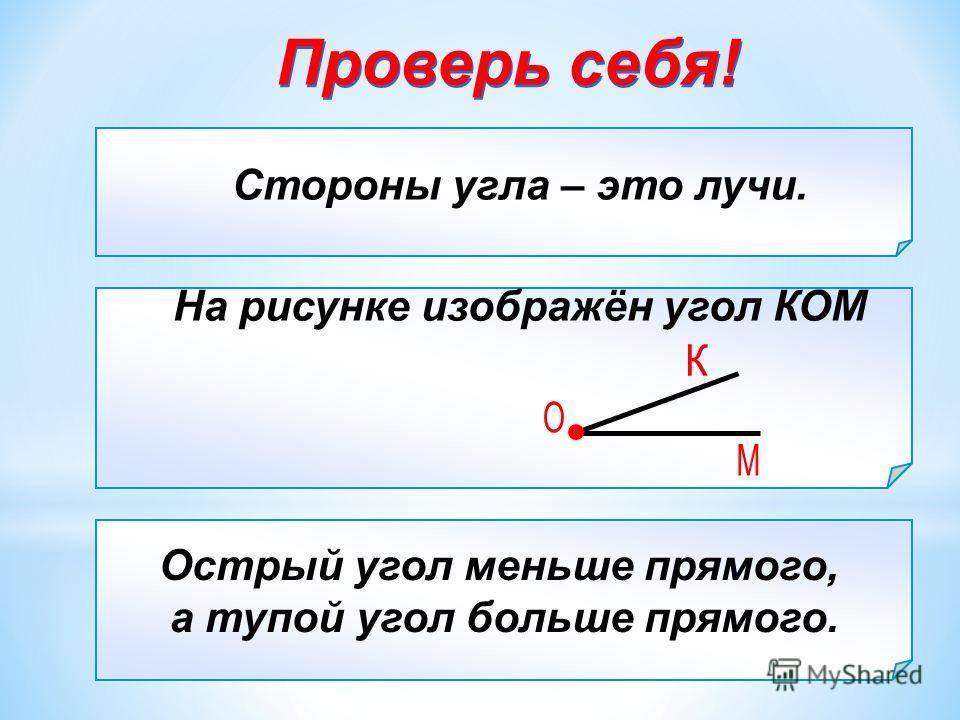 Стороны угла – это … а) отрезки; б) лучи; в) прямые Острый угол … прямого, а тупой угол … прямого. На рисунке изображён угол … а) КОМ; б) ОМК; в) КМО Стороны угла – это лучи. Острый угол меньше прямого, а тупой угол больше прямого. На рисунке изображ