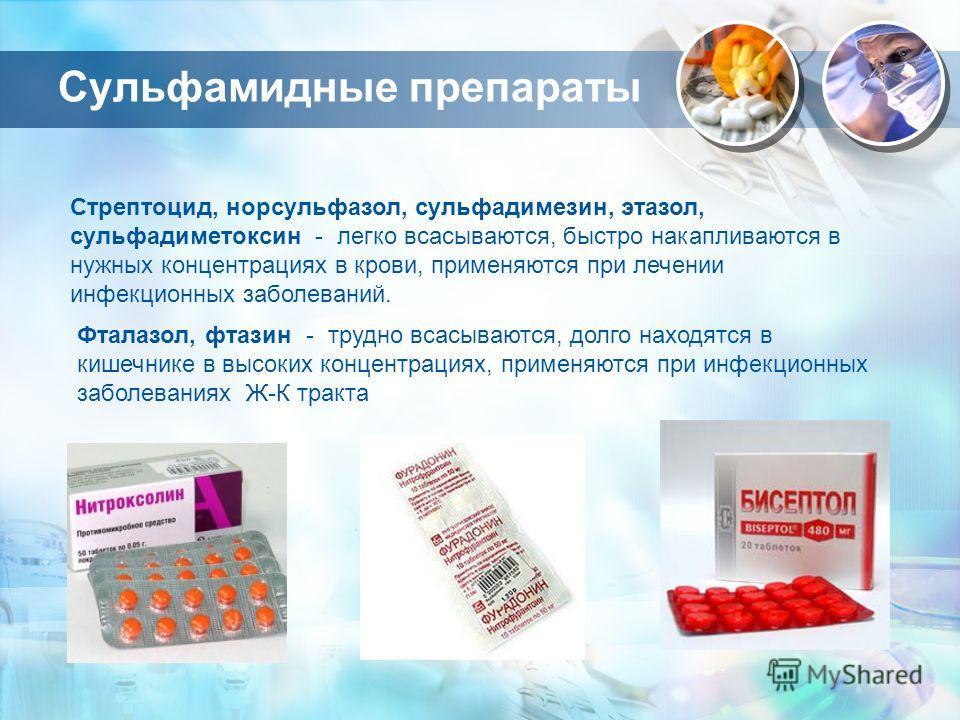Сульфамидные препараты Стрептоцид, норсульфазол, сульфадимезин, этазол, сульфадиметоксин - легко всасываются, быстро накапливаются в нужных концентрациях в крови, применяются при лечении инфекционных заболеваний. Фталазол, фтазин - трудно всасываются